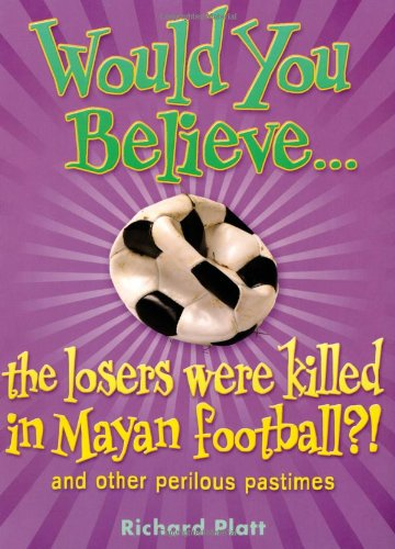 Would You Believe...the losers were killed in Mayan football? and other perilous pastimes