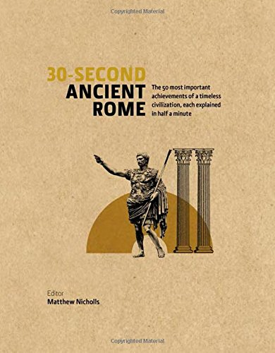 30-Second Ancient Rome: The 50 Most Important Achievements of a Timeless Civilization, each Explained in Half a Minute
