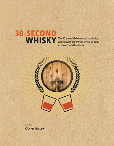 30-Second Whisky: 50 Essential Elements of Producing and Enjoying the World's Whiskies, Each Explained in Half a Minute