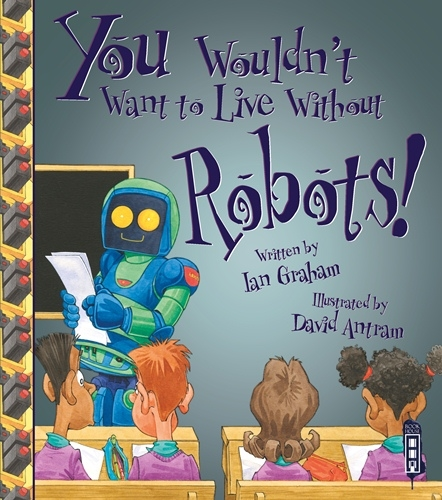 You Wouldn't Want to Live Without... Robots