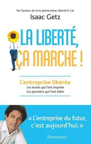 La liberte, ca marche ! : l'entreprise liberee : les textes qui l'ont inspiree, les pionniers qui l'