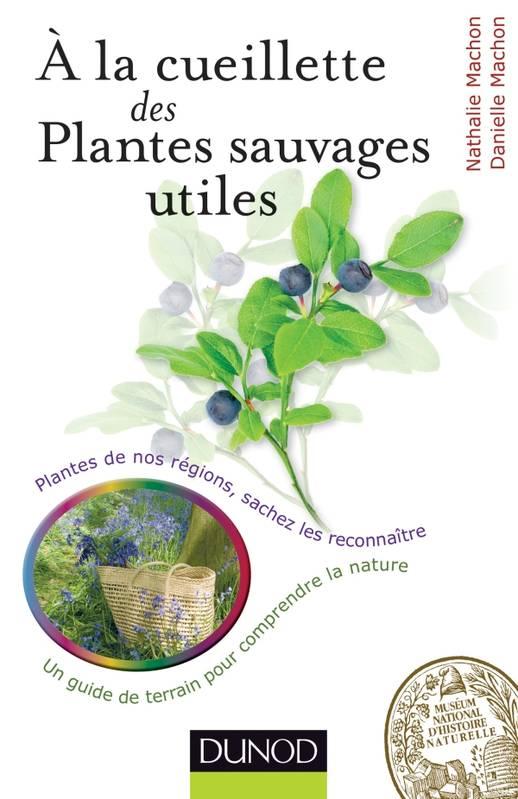A la cueillette des plantes sauvages utiles: Plantes medicinales, tincturiales, aromatiques... sachez les reconnaitre