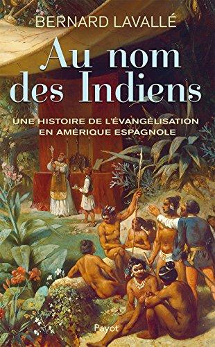 Au nom des Indiens : une histoire de l'evangelisation en Amerique espagnole
