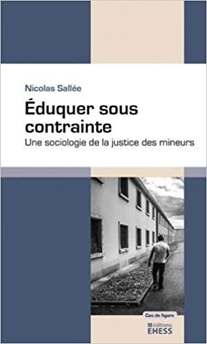 Eduquer sous contrainte : une sociologie de la justice des mineurs