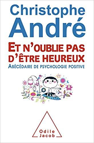 Et n'oublie pas d'etre heureux : abecedaire de psychologie positive