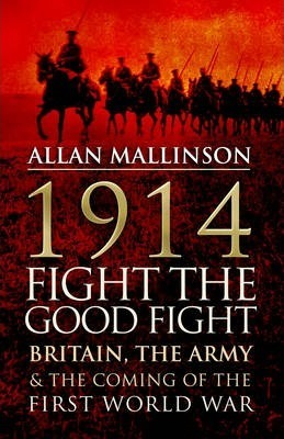 1914: Fight the Good Fight: Britain, the Army and the Coming of the First World War